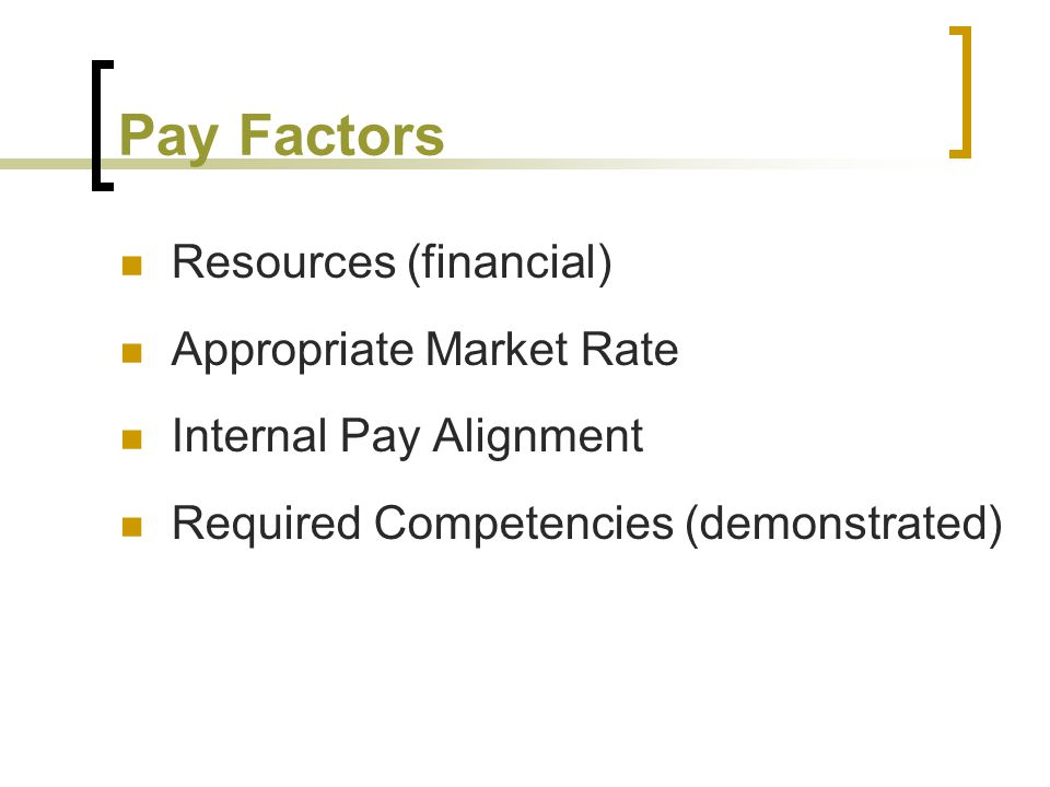 Pay Factors Resources (financial) Appropriate Market Rate Internal Pay Alignment Required Competencies (demonstrated)