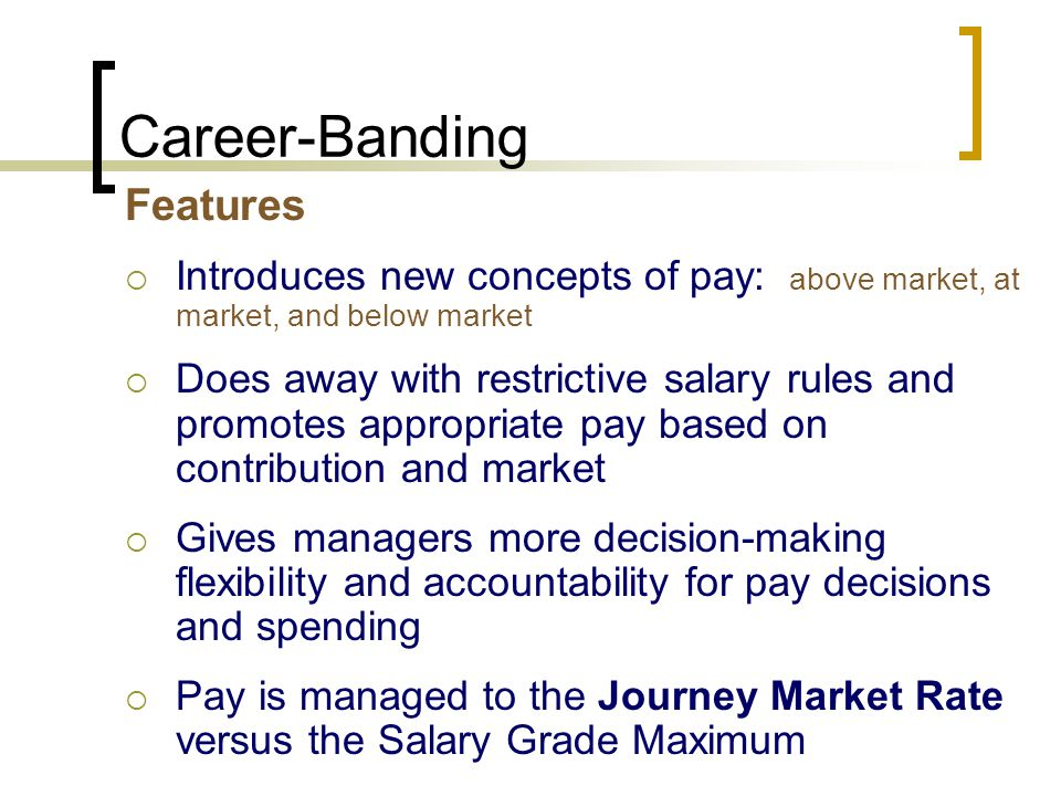Career-Banding Features  Introduces new concepts of pay: above market, at market, and below market  Does away with restrictive salary rules and promotes appropriate pay based on contribution and market  Gives managers more decision-making flexibility and accountability for pay decisions and spending  Pay is managed to the Journey Market Rate versus the Salary Grade Maximum