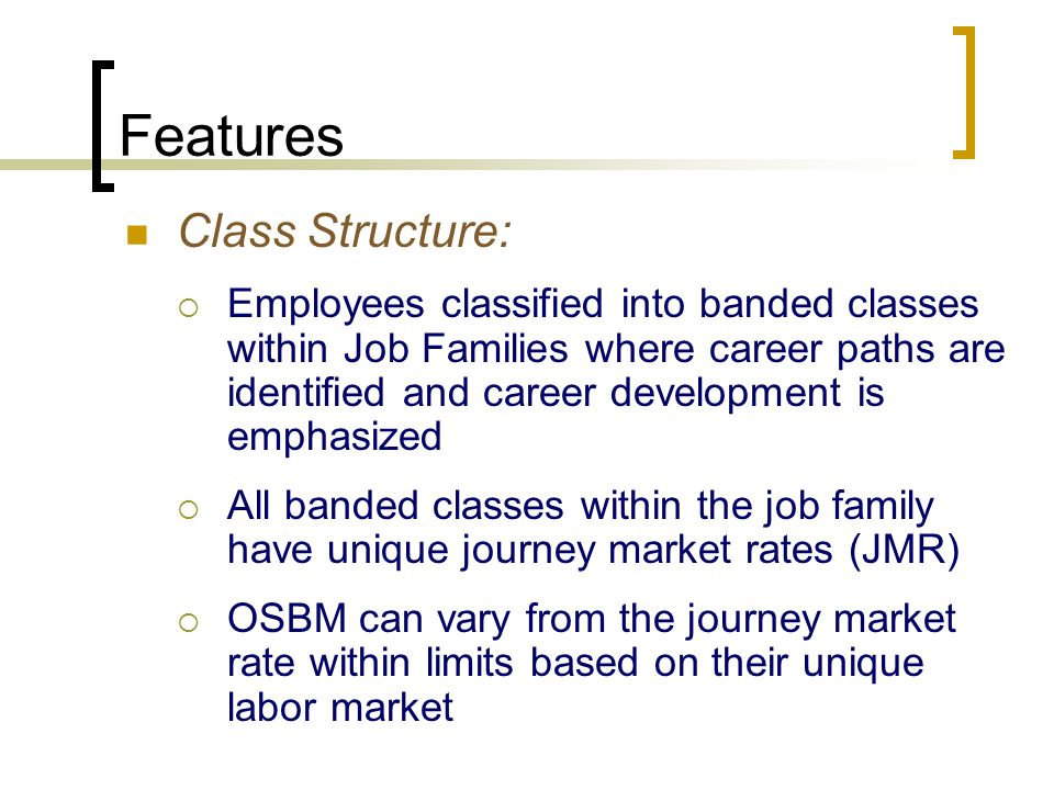 Features Class Structure:  Employees classified into banded classes within Job Families where career paths are identified and career development is emphasized  All banded classes within the job family have unique journey market rates (JMR)  OSBM can vary from the journey market rate within limits based on their unique labor market