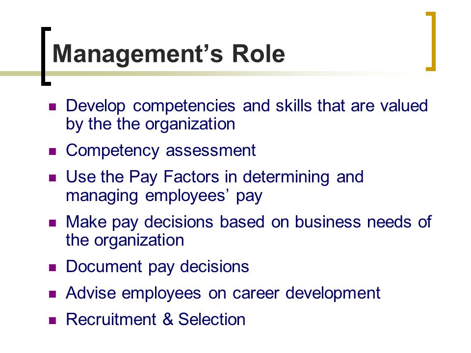 Management's Role Develop competencies and skills that are valued by the the organization Competency assessment Use the Pay Factors in determining and managing employees' pay Make pay decisions based on business needs of the organization Document pay decisions Advise employees on career development Recruitment & Selection