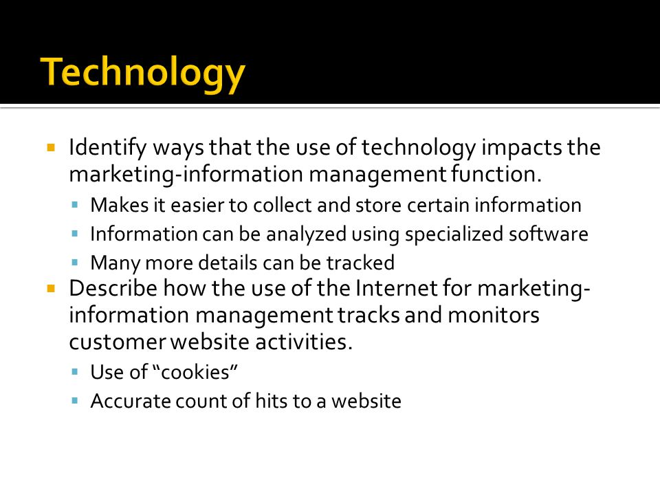  Identify ways that the use of technology impacts the marketing-information management function.  Makes it easier to collect and store certain infor