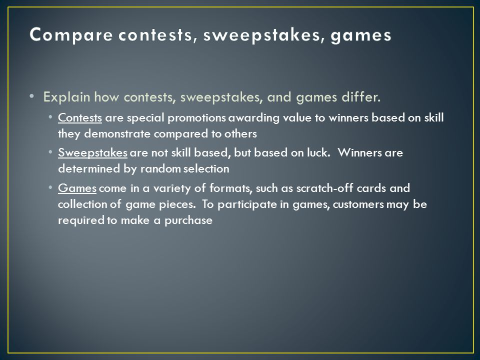 Explain how contests, sweepstakes, and games differ. Contests are special promotions awarding value to winners based on skill they demonstrate compare