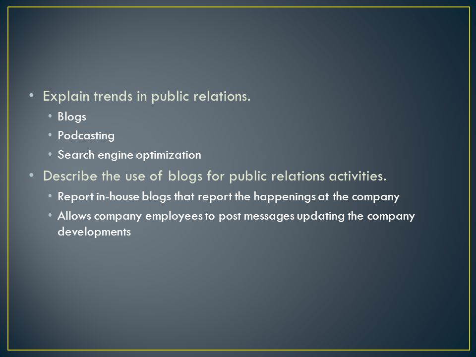 Explain trends in public relations. Blogs Podcasting Search engine optimization Describe the use of blogs for public relations activities. Report in-h