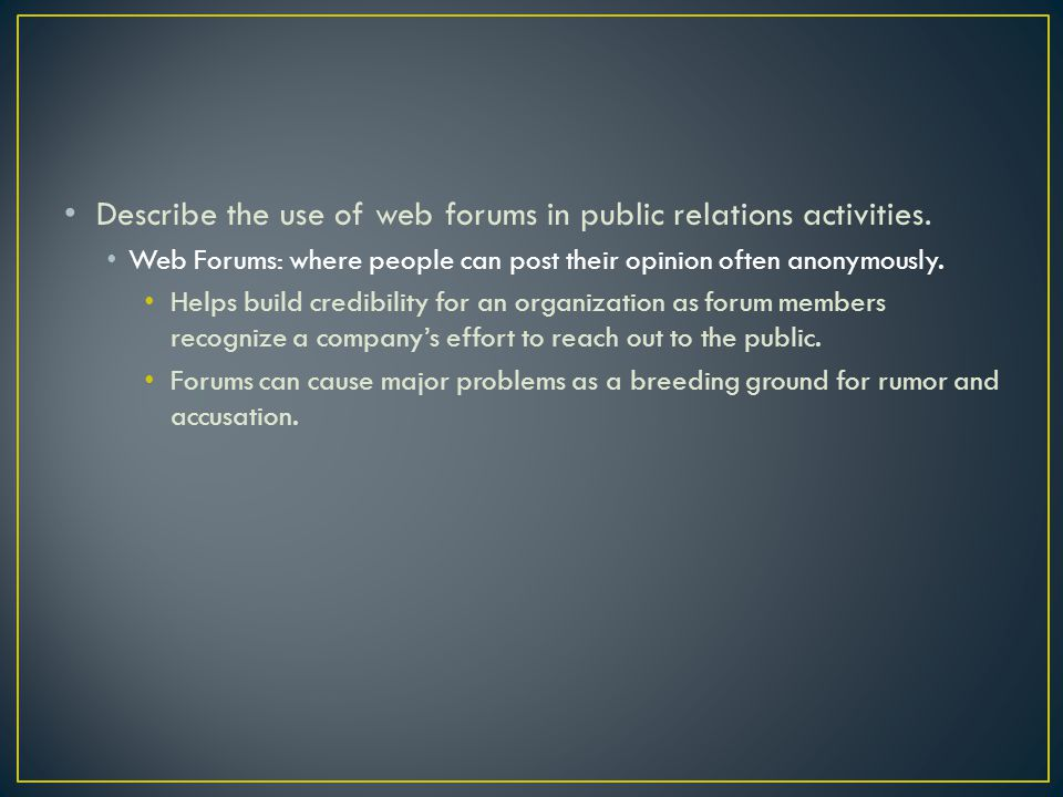 Describe the use of web forums in public relations activities. Web Forums: where people can post their opinion often anonymously. Helps build credibil