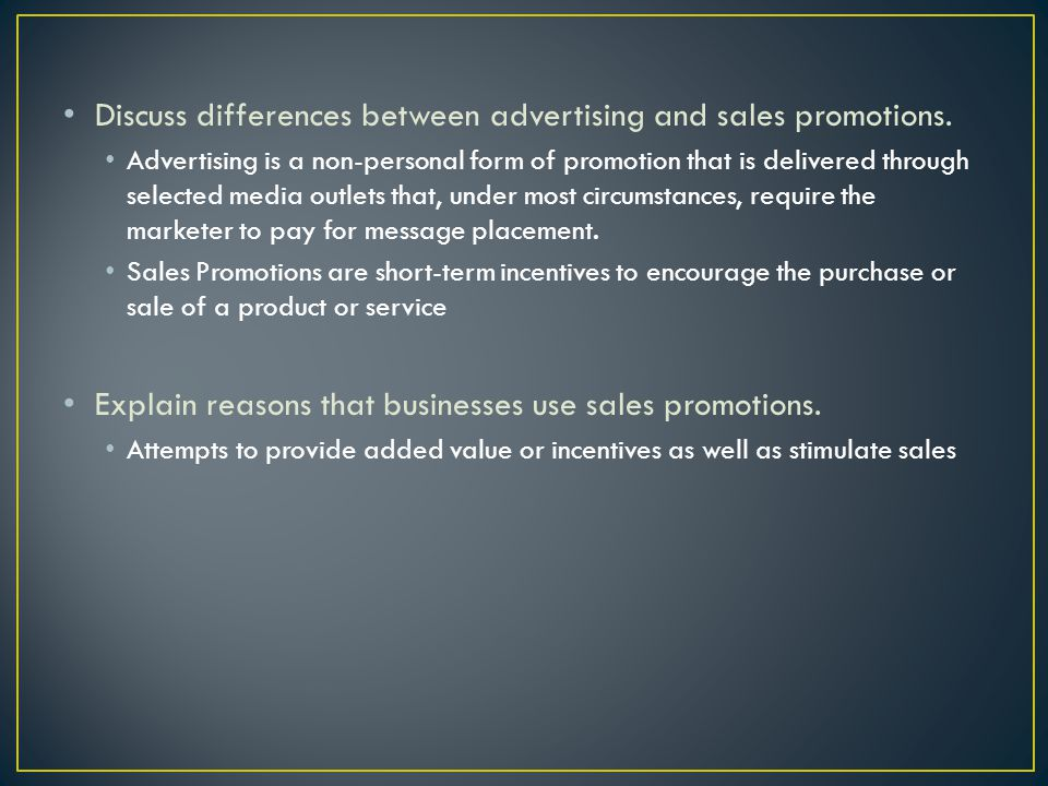 Discuss differences between advertising and sales promotions. Advertising is a non-personal form of promotion that is delivered through selected media