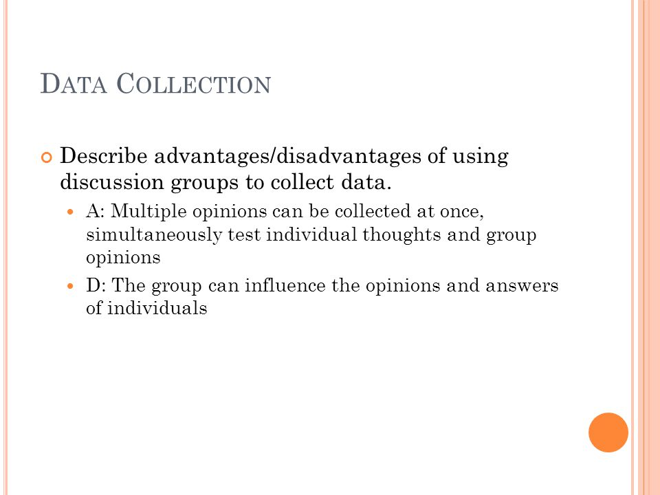D ATA C OLLECTION Describe advantages/disadvantages of using discussion groups to collect data.
