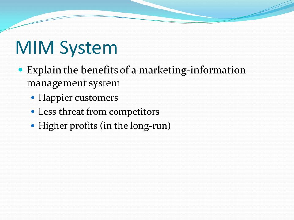 MIM System Explain the benefits of a marketing-information management system Happier customers Less threat from competitors Higher profits (in the long-run)