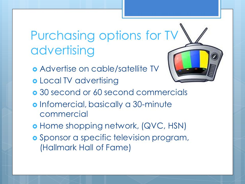 Purchasing options for TV advertising  Advertise on cable/satellite TV  Local TV advertising  30 second or 60 second commercials  Infomercial, bas