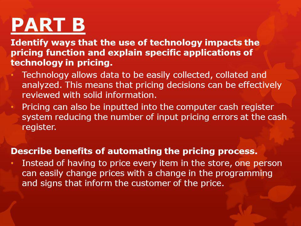 PART B Identify ways that the use of technology impacts the pricing function and explain specific applications of technology in pricing. Technology al
