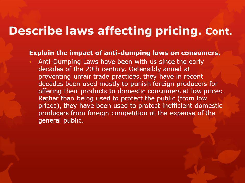 Describe laws affecting pricing. Cont. Explain the impact of anti-dumping laws on consumers. Anti-Dumping Laws have been with us since the early decad