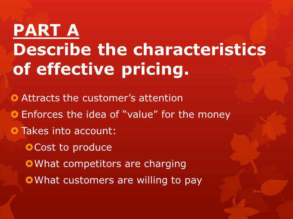 """PART A Describe the characteristics of effective pricing.  Attracts the customer's attention  Enforces the idea of """"value"""" for the money  Takes int"""