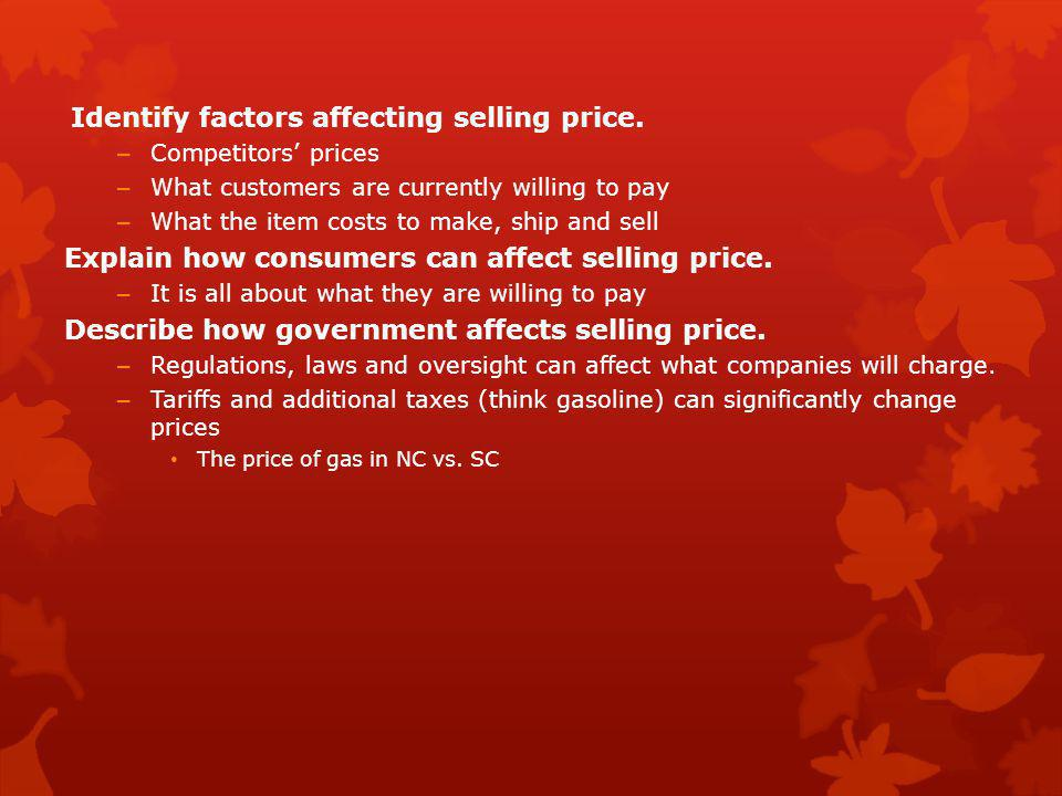Identify factors affecting selling price. – Competitors' prices – What customers are currently willing to pay – What the item costs to make, ship and