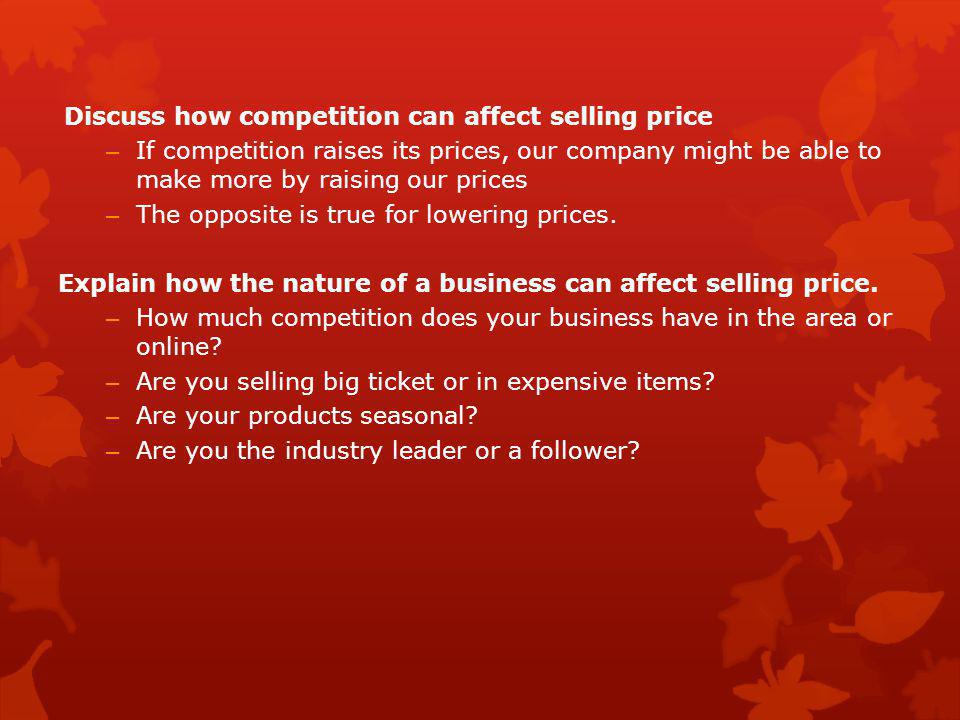 Discuss how competition can affect selling price – If competition raises its prices, our company might be able to make more by raising our prices – Th
