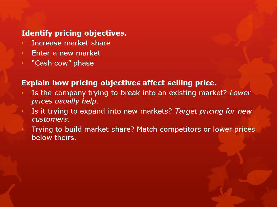 """Identify pricing objectives. Increase market share Enter a new market """"Cash cow"""" phase Explain how pricing objectives affect selling price. Is the com"""