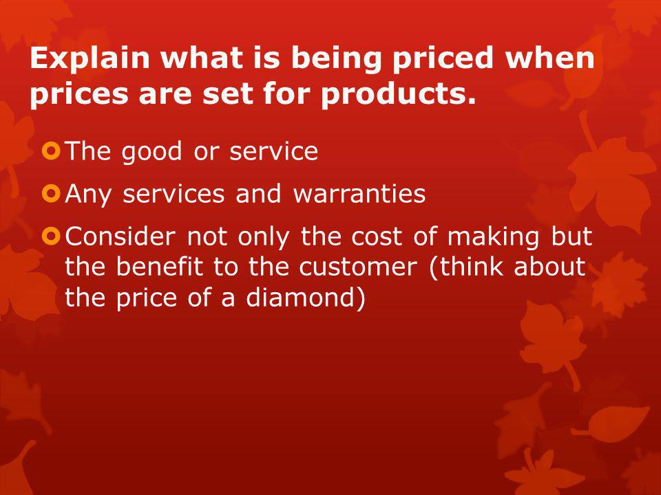 Explain what is being priced when prices are set for products.  The good or service  Any services and warranties  Consider not only the cost of mak