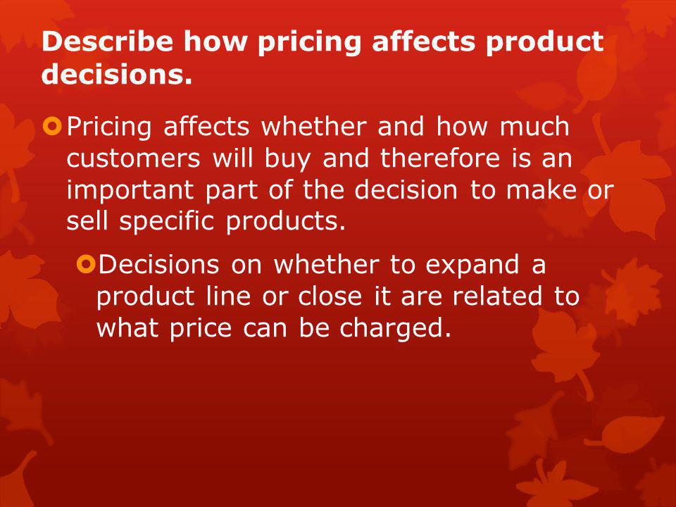 Describe how pricing affects product decisions.  Pricing affects whether and how much customers will buy and therefore is an important part of the de