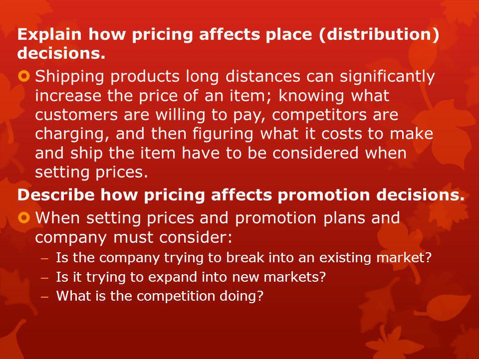 Explain how pricing affects place (distribution) decisions.  Shipping products long distances can significantly increase the price of an item; knowin