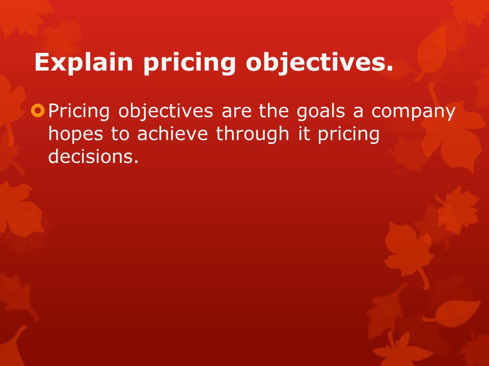 Explain pricing objectives.  Pricing objectives are the goals a company hopes to achieve through it pricing decisions.