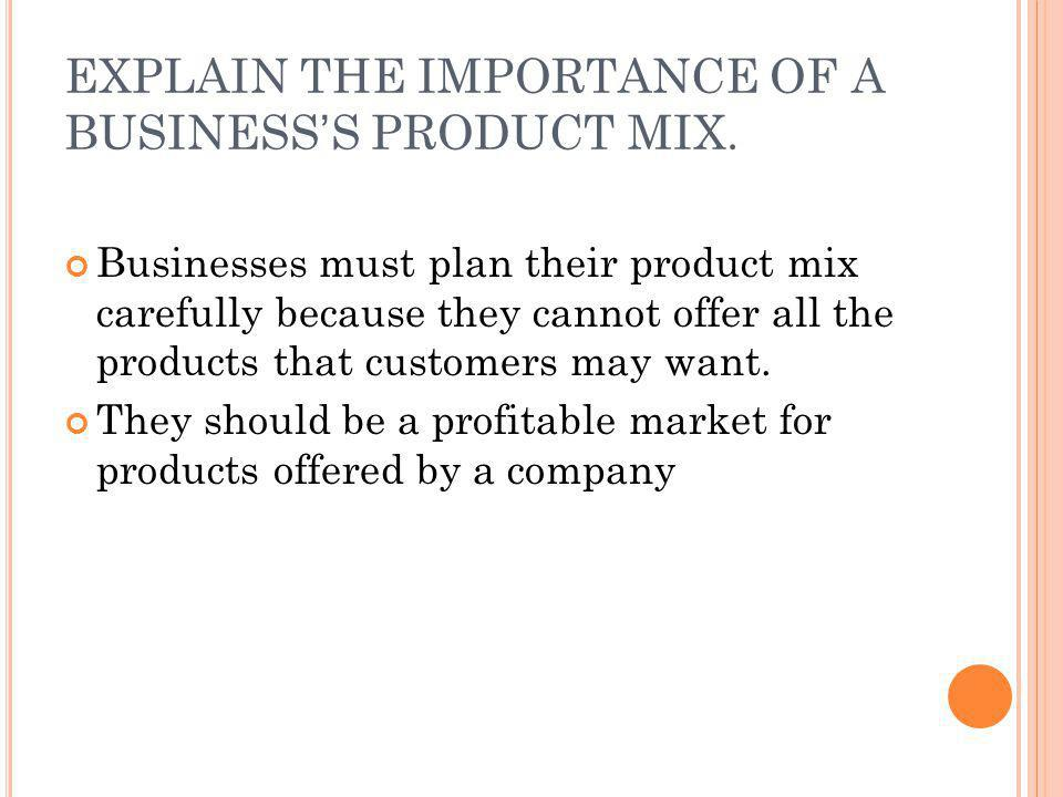 EXPLAIN THE IMPORTANCE OF A BUSINESS'S PRODUCT MIX. Businesses must plan their product mix carefully because they cannot offer all the products that c