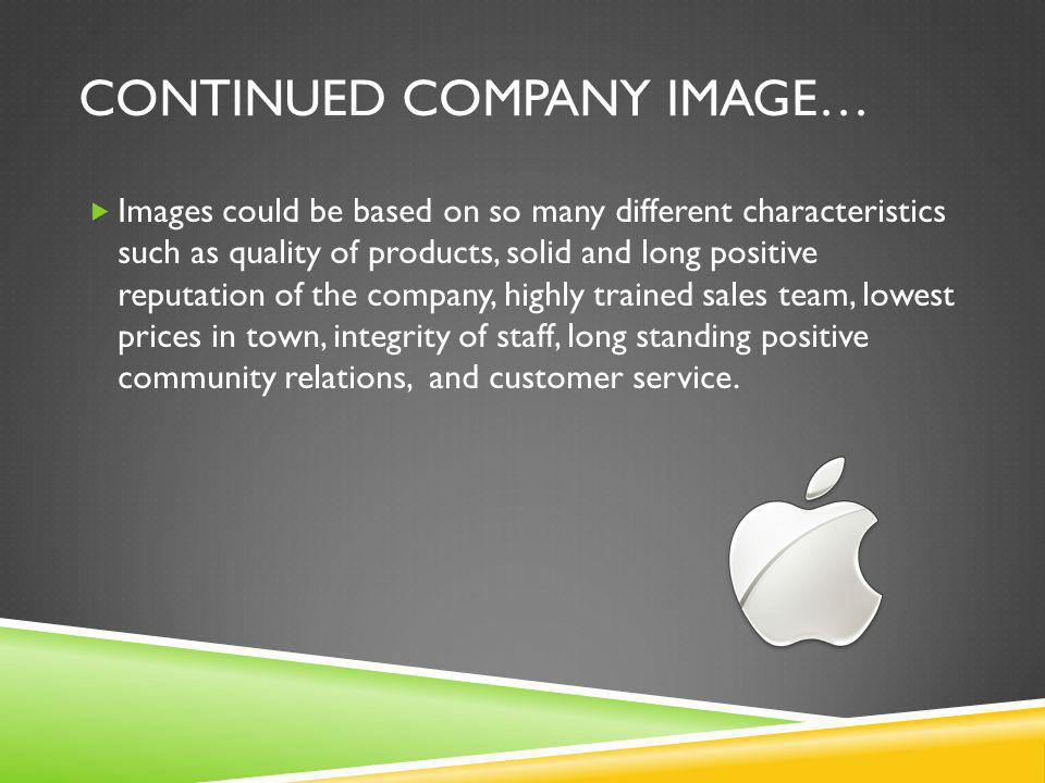 CONTINUED COMPANY IMAGE…  Images could be based on so many different characteristics such as quality of products, solid and long positive reputation