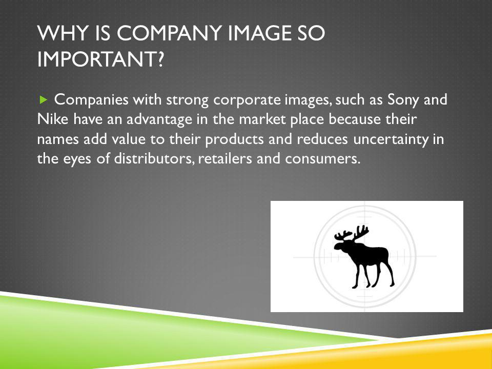 WHY IS COMPANY IMAGE SO IMPORTANT?  Companies with strong corporate images, such as Sony and Nike have an advantage in the market place because their