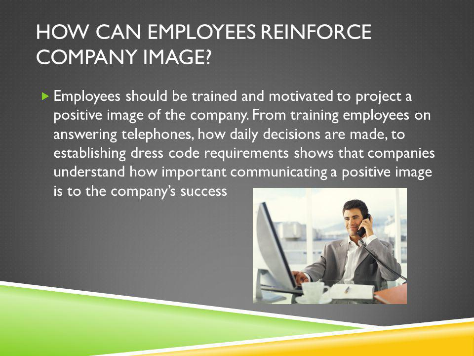 HOW CAN EMPLOYEES REINFORCE COMPANY IMAGE?  Employees should be trained and motivated to project a positive image of the company. From training emplo