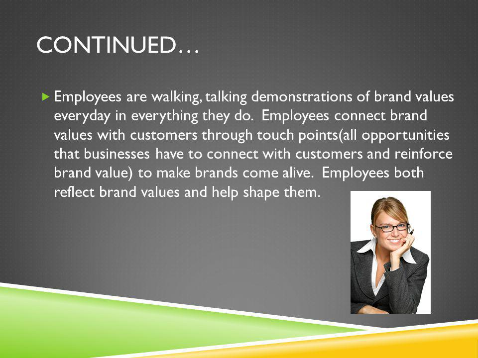 CONTINUED…  Employees are walking, talking demonstrations of brand values everyday in everything they do. Employees connect brand values with custome
