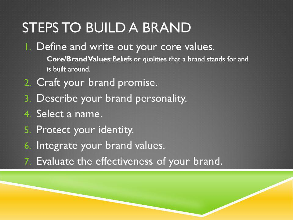 STEPS TO BUILD A BRAND 1. Define and write out your core values. Core/Brand Values: Beliefs or qualities that a brand stands for and is built around.