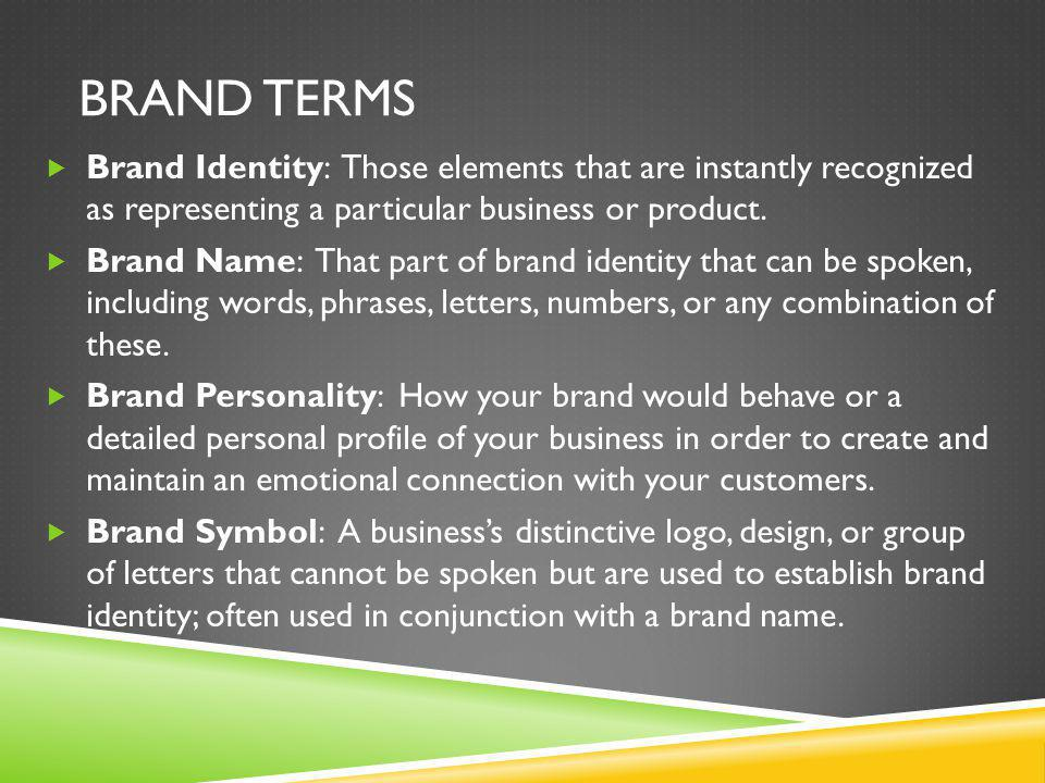 BRAND TERMS  Brand Identity: Those elements that are instantly recognized as representing a particular business or product.  Brand Name: That part o