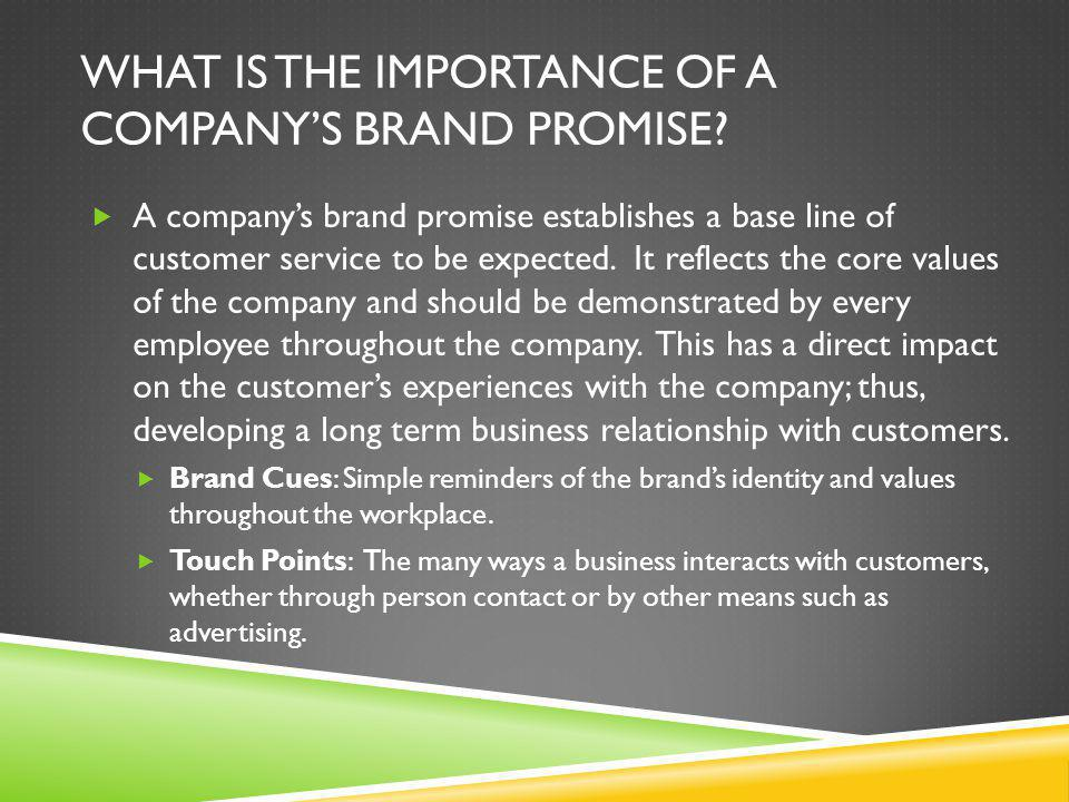 WHAT IS THE IMPORTANCE OF A COMPANY'S BRAND PROMISE?  A company's brand promise establishes a base line of customer service to be expected. It reflec