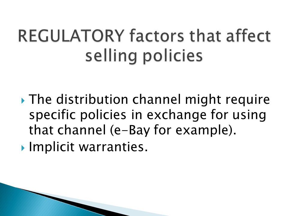  The distribution channel might require specific policies in exchange for using that channel (e-Bay for example).  Implicit warranties.
