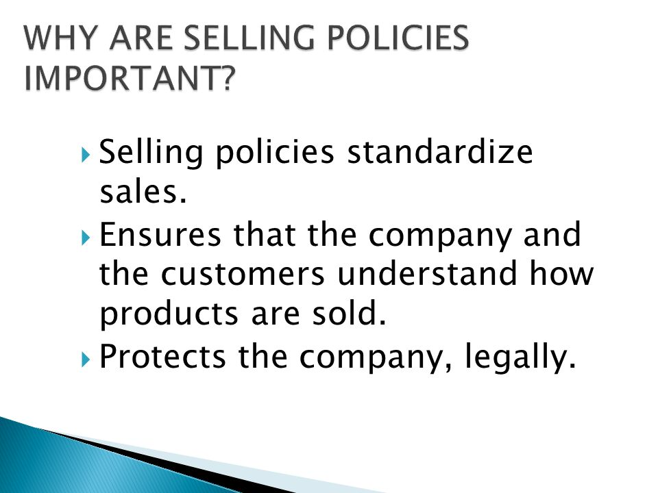  Selling policies standardize sales.  Ensures that the company and the customers understand how products are sold.  Protects the company, legally.