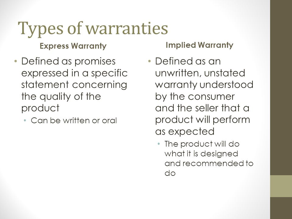 Types of warranties Express Warranty Defined as promises expressed in a specific statement concerning the quality of the product Can be written or oral Implied Warranty Defined as an unwritten, unstated warranty understood by the consumer and the seller that a product will perform as expected The product will do what it is designed and recommended to do