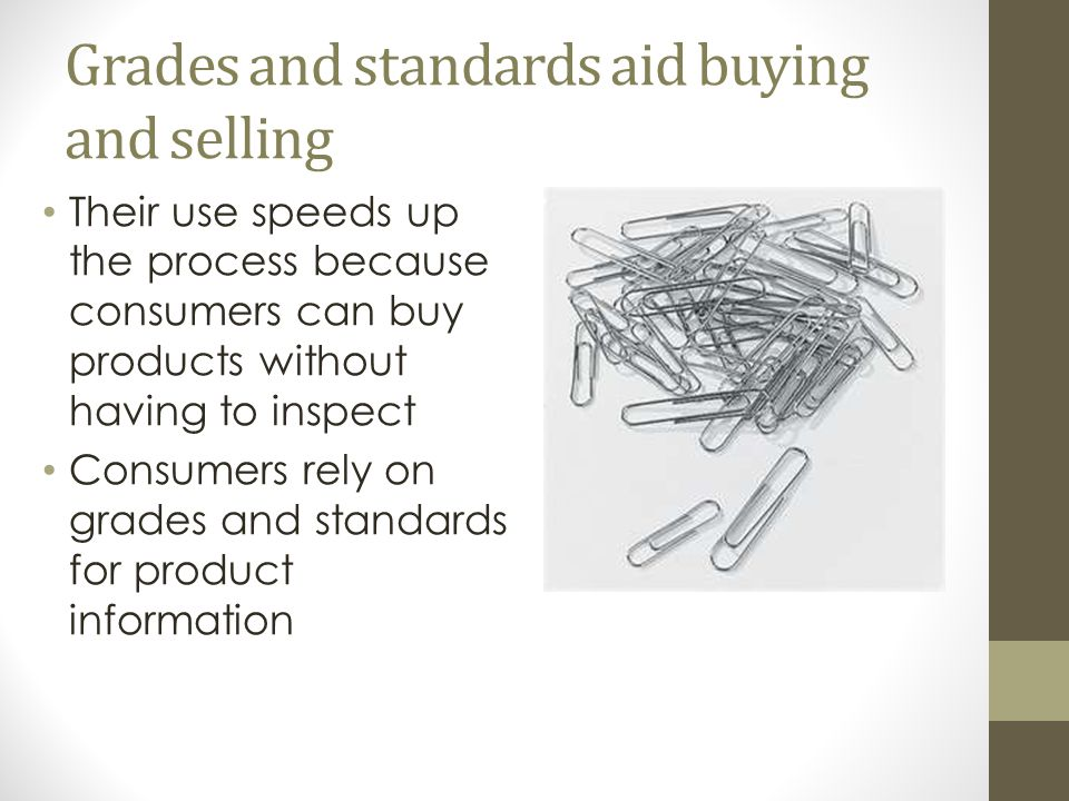 Grades and standards aid buying and selling Their use speeds up the process because consumers can buy products without having to inspect Consumers rely on grades and standards for product information