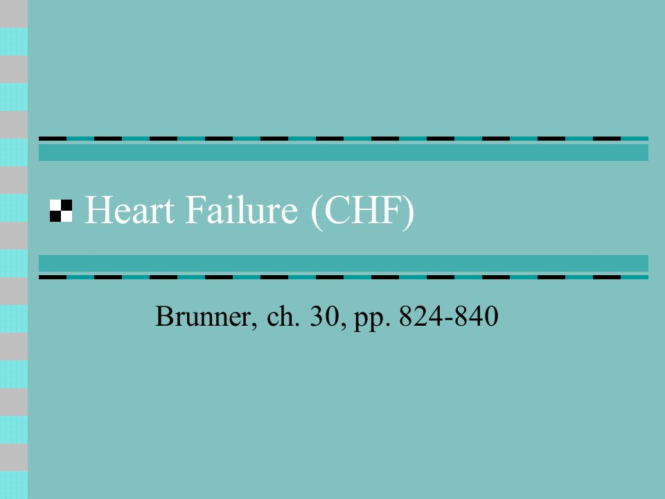 Heart Failure (CHF) Brunner, ch. 30, pp. 824-840