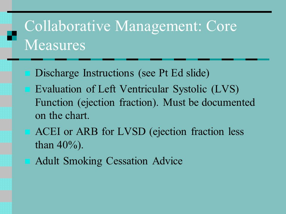 Collaborative Management: Core Measures Discharge Instructions (see Pt Ed slide) Evaluation of Left Ventricular Systolic (LVS) Function (ejection fraction).