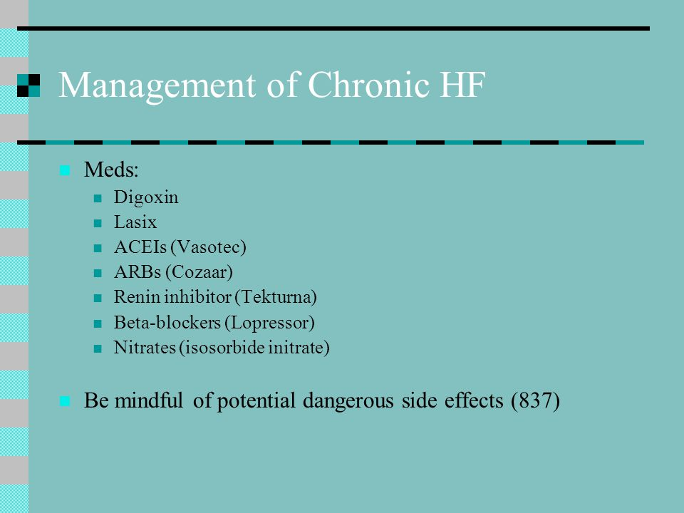 Management of Chronic HF Meds: Digoxin Lasix ACEIs (Vasotec) ARBs (Cozaar) Renin inhibitor (Tekturna) Beta-blockers (Lopressor) Nitrates (isosorbide initrate) Be mindful of potential dangerous side effects (837)