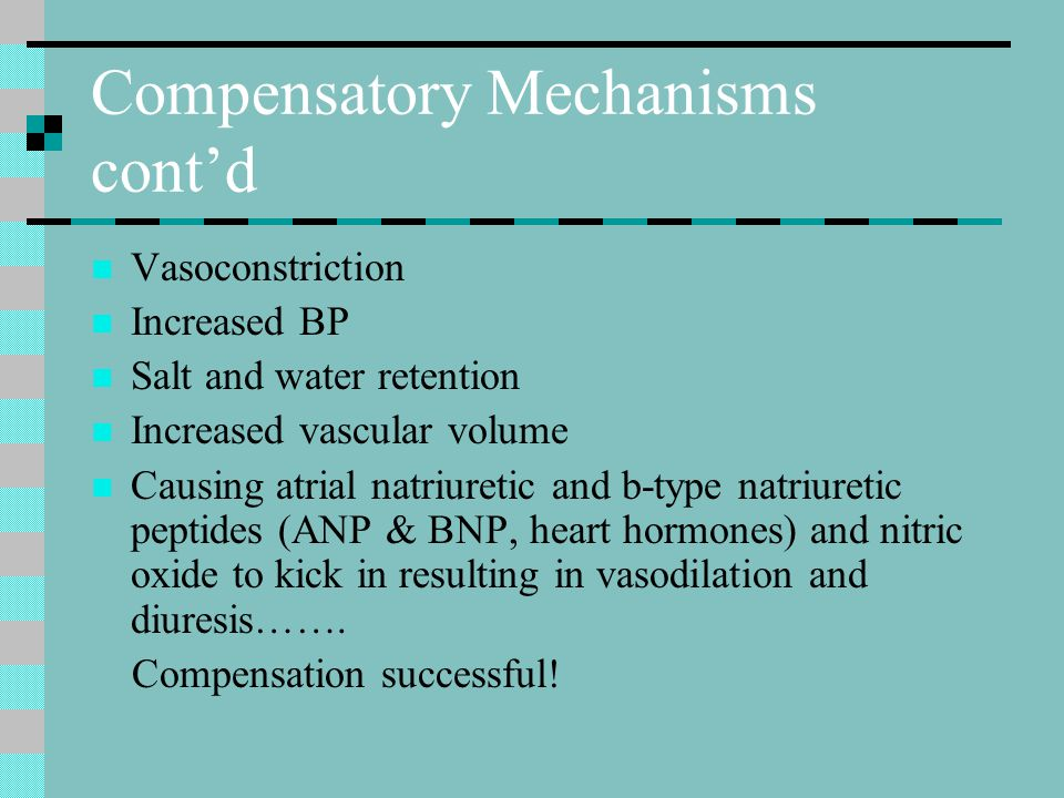 Compensatory Mechanisms cont'd Vasoconstriction Increased BP Salt and water retention Increased vascular volume Causing atrial natriuretic and b-type natriuretic peptides (ANP & BNP, heart hormones) and nitric oxide to kick in resulting in vasodilation and diuresis…….