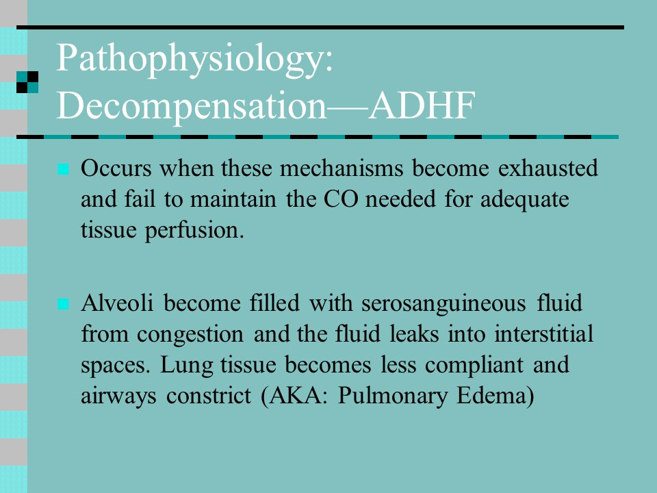Pathophysiology: Decompensation—ADHF Occurs when these mechanisms become exhausted and fail to maintain the CO needed for adequate tissue perfusion.