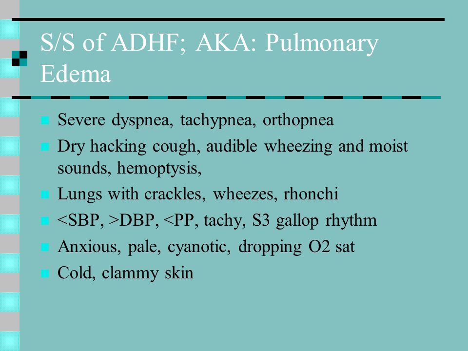 S/S of ADHF; AKA: Pulmonary Edema Severe dyspnea, tachypnea, orthopnea Dry hacking cough, audible wheezing and moist sounds, hemoptysis, Lungs with crackles, wheezes, rhonchi DBP, <PP, tachy, S3 gallop rhythm Anxious, pale, cyanotic, dropping O2 sat Cold, clammy skin