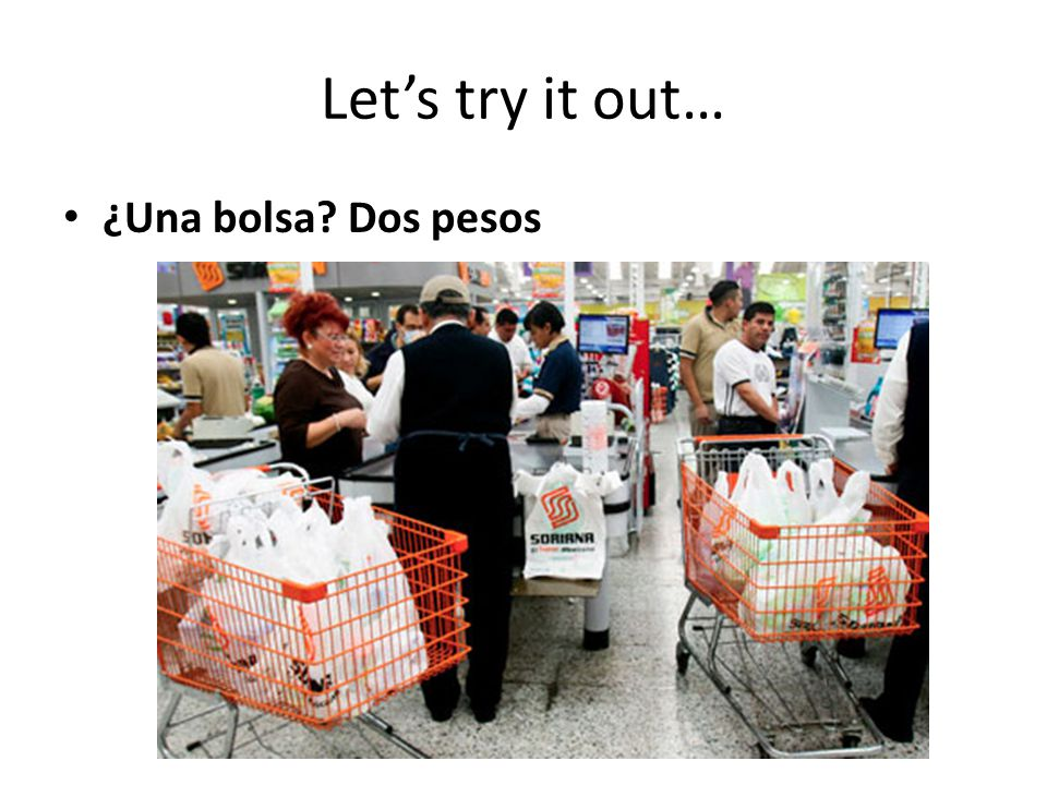 Let's try it out… ¿Una bolsa Dos pesos