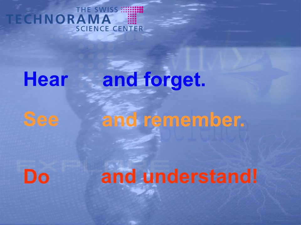Hear and forget. See and remember. Do and understand!