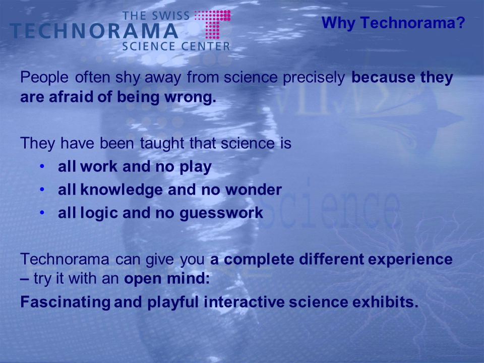 Why Technorama? People often shy away from science precisely because they are afraid of being wrong. They have been taught that science is all work an