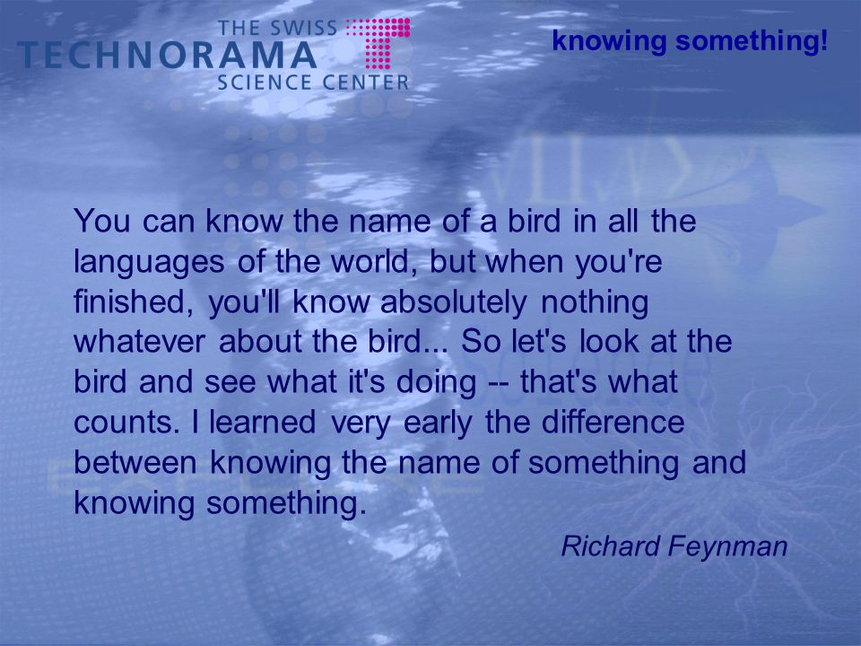 knowing something! You can know the name of a bird in all the languages of the world, but when you're finished, you'll know absolutely nothing whateve