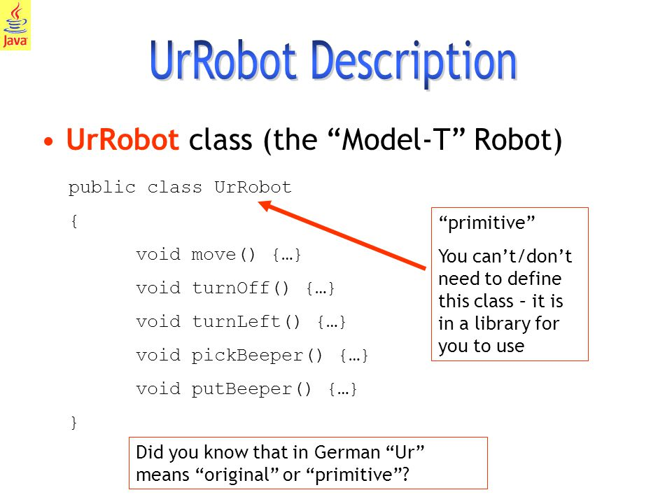 10 UrRobot class (the Model-T Robot) public class UrRobot { void move() {…} void turnOff() {…} void turnLeft() {…} void pickBeeper() {…} void putBeeper() {…} } primitive You can't/don't need to define this class – it is in a library for you to use Did you know that in German Ur means original or primitive ?