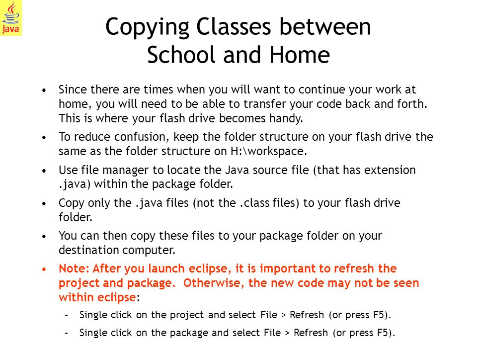 21 Copying Classes between School and Home Since there are times when you will want to continue your work at home, you will need to be able to transfer your code back and forth.