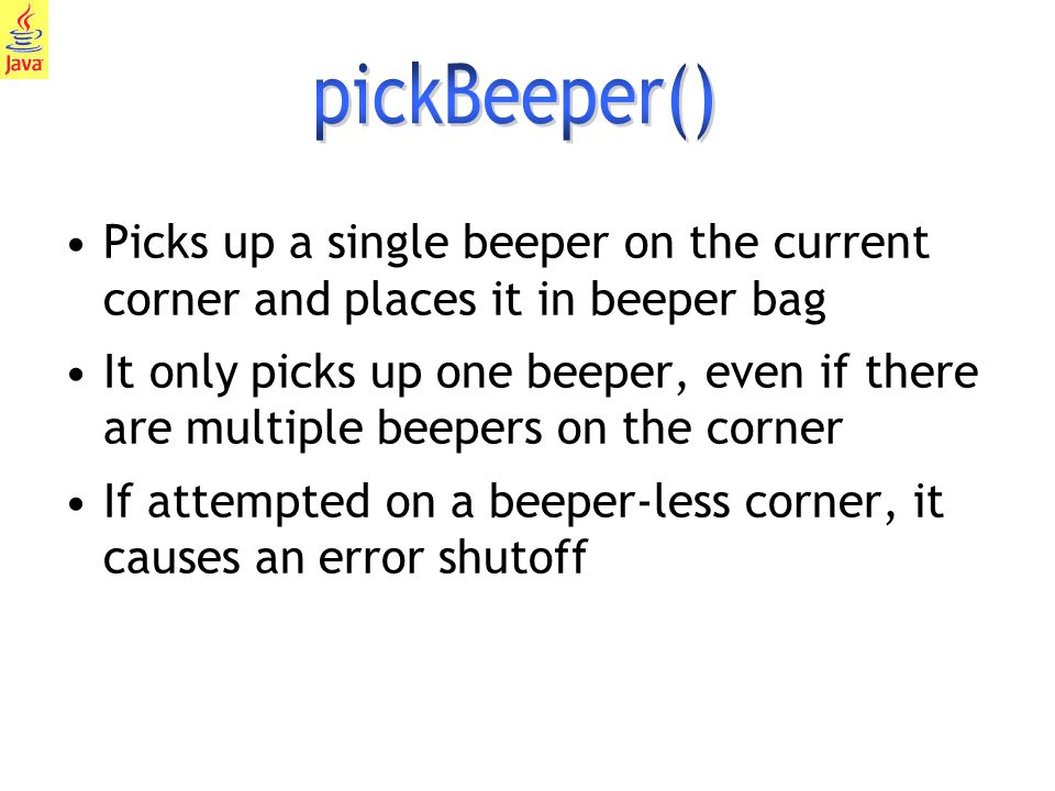 7 Picks up a single beeper on the current corner and places it in beeper bag It only picks up one beeper, even if there are multiple beepers on the corner If attempted on a beeper-less corner, it causes an error shutoff