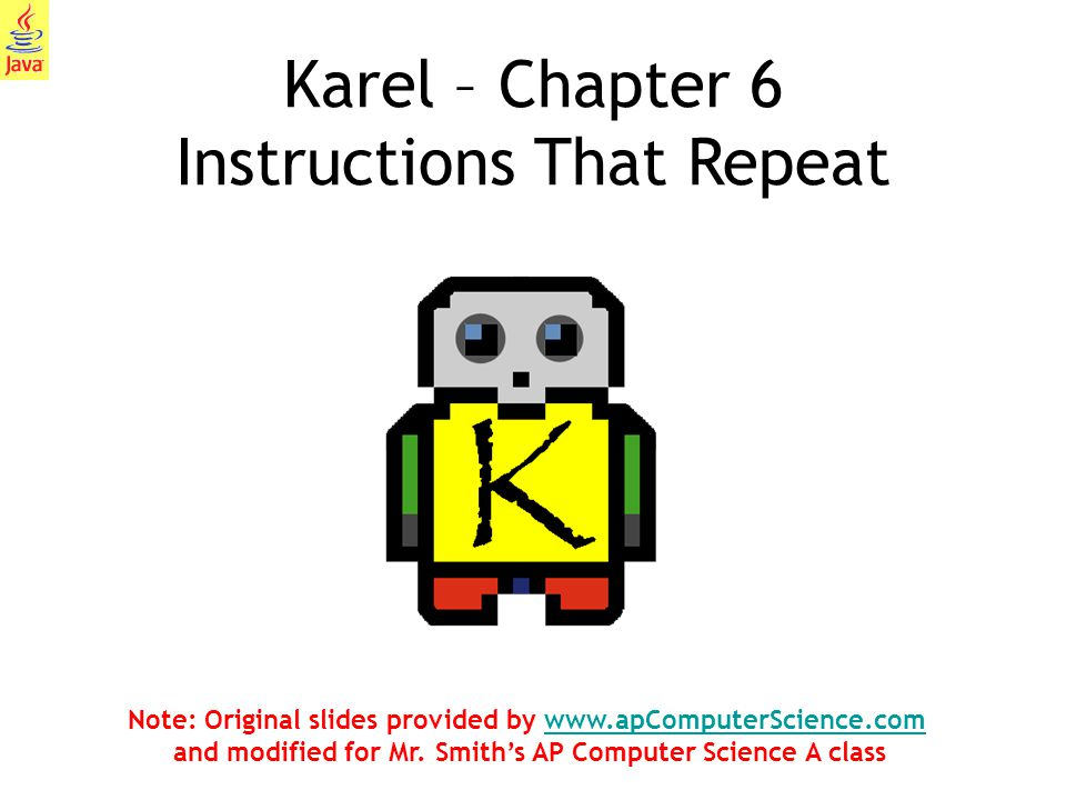 1 Karel – Chapter 6 Instructions That Repeat Note: Original slides provided by www.apComputerScience.com and modified for Mr. Smith's AP Computer Scie