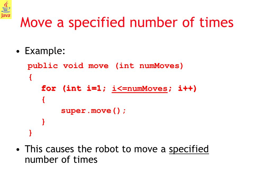 11 Move a specified number of times Example: public void move (int numMoves) { for (int i=1; ___________; i++) { super.move(); } } This causes the rob