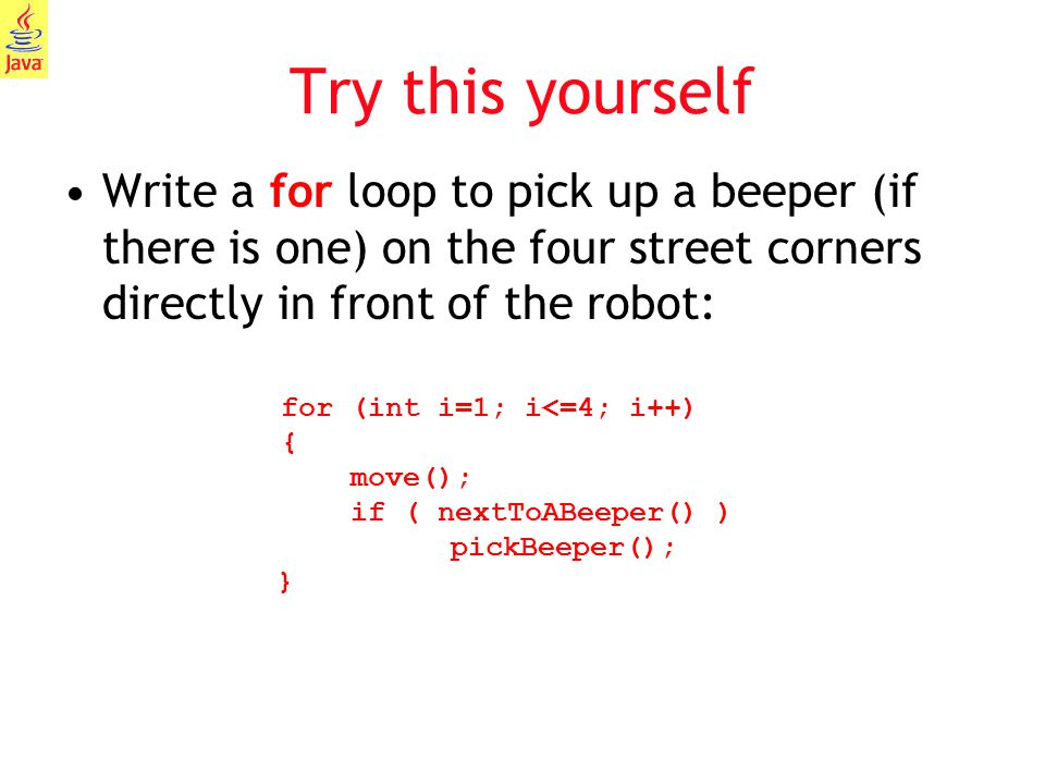 12 Try this yourself Write a for loop to pick up a beeper (if there is one) on the four street corners directly in front of the robot: for (int i=1; i